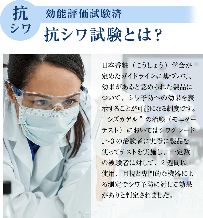 """抗シワ 効能評価試験済 抗シワ試験とは? 日本香粧(こうしょう)学会が定めたガイドラインに基づいて、効果があると認められた製品について、シワ予防への効果を表示することが可能になる制度です。""""シズカゲル""""の治験(モニターテスト)においてはシワグレード1?3の治験者に実際に製品を使ってテストを実施し、一定数の被験者に対して、2週間以上使用、目視と専門的な機器による測定でシワ予防に対して効果がありと判定されました。"""
