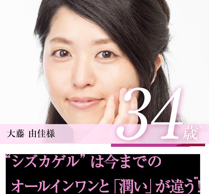 """大藤 由佳様 34歳※11 """"シズカゲル""""は今までのオールインワンと「潤い」が違う!※10"""