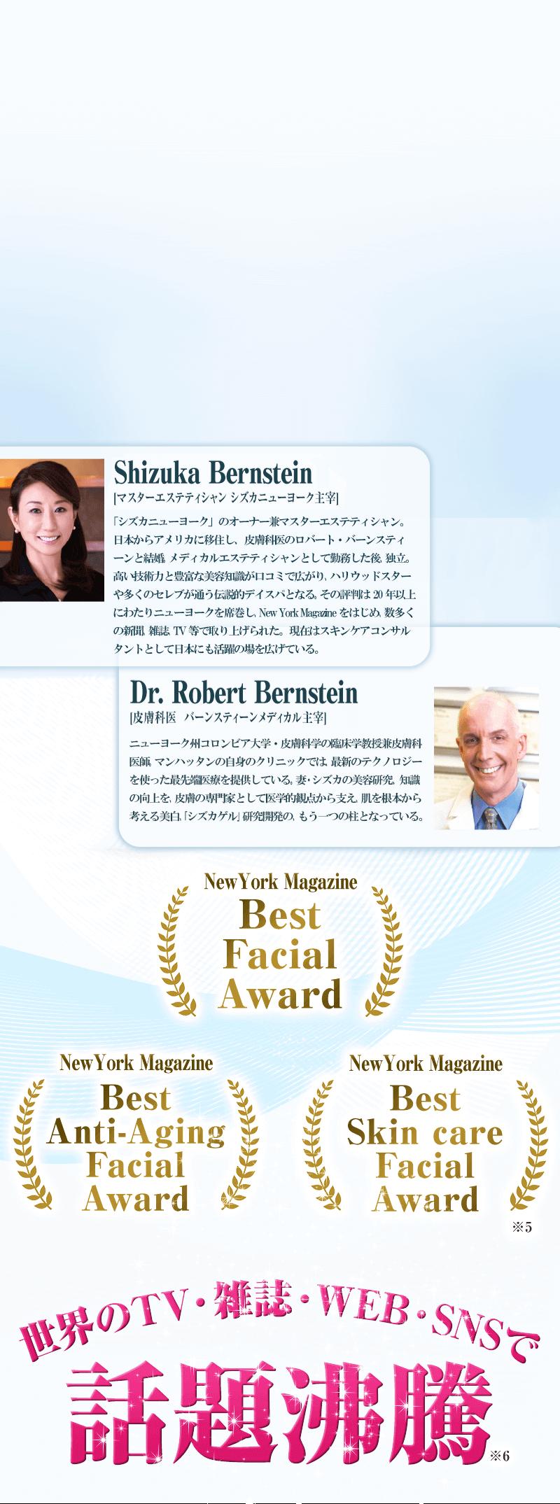 Shizuka Bernstein[マスターエステティシャン シズカニューヨーク主宰]:日本からアメリカに移住し、皮膚科医のロバート・バーンスティーンと結婚。1995年から20年以上ニューヨークでエステティシャンとして活躍する彼女の技術に富んだテクニックと豊富な美容知識は、多くの海外セレブを魅了している。 Dr. Robert Bernstein[皮膚科医  バーンスティーンメディカル主宰]:ニューヨーク州コロンビア大学・皮膚科学の臨床学教授兼皮膚科医師。マンハッタンにある自身のクリニックでは、最先端技術を駆使した治療を行っている。妻の美容知識の向上、研究を、医学的観点から支えている。(※5)
