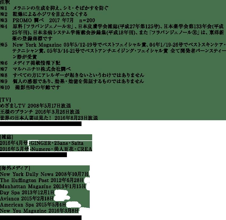 注釈 ※1 メラニンの生成を抑え、シミ・そばかすを防ぐ ※2 乾燥による小ジワを目立たなくする ※3 PROMO調べ N=200 ※4 原料「フラバンジェノールR」、日本皮膚学会雑誌(平成27年第125号)、日本薬学会第133年会(平成   25年刊)、日本未病システム学術総会抄録集(平成18年刊) ※5 New York Magazine 03年5/12-19号でベストフェイシャル賞、04年1/19-26号でベストスキンケア・   テクニシャン賞、05年3/14-21号でベストアンチエイジング・フェイシャル賞 全て開発者バーンスティー   ン静が受賞 ※6 メディア掲載情報下記 ※7 マルハニチロ株式会社調べ ※8 「フラバンジェノールR」はシズカゲルの製造販売元株式会社東洋新薬の登録商標です ※9 すべての方にアレルギーが起きないというわけではありません ※10 個人の感想であり、効果・効能を保証するものではありません ※11 撮影当時の年齢です [TV]めざましTV 2008年5月17日放送、王様のブランチ 2016年3月26日放送、世界の日本人妻は見た! 2016年8月23日放送 [雑誌]2016年4月号掲載-GINGER・25ans・Saita、2016年5月号掲載-Numero・美人百花・CREA [海外メディア]New York Daily News 2008年10月7日掲載、The Huffington Post 2012年6月28日掲載、Manhattan Magazine 2013年1月15日掲載、Day Spa 2013年12月1日掲載、Avianca 2015年2月18日掲載、American Spa 2015年5月4日掲載、New You Magazine 2016年3月8日掲載