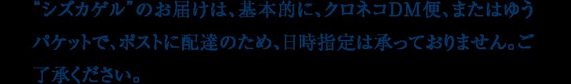 """""""シズカゲル""""のお届けは、基本的に、クロネコDM便、またはゆうパケットで、ポストに配達のため、日時指定は承っておりません。ご了承ください。"""